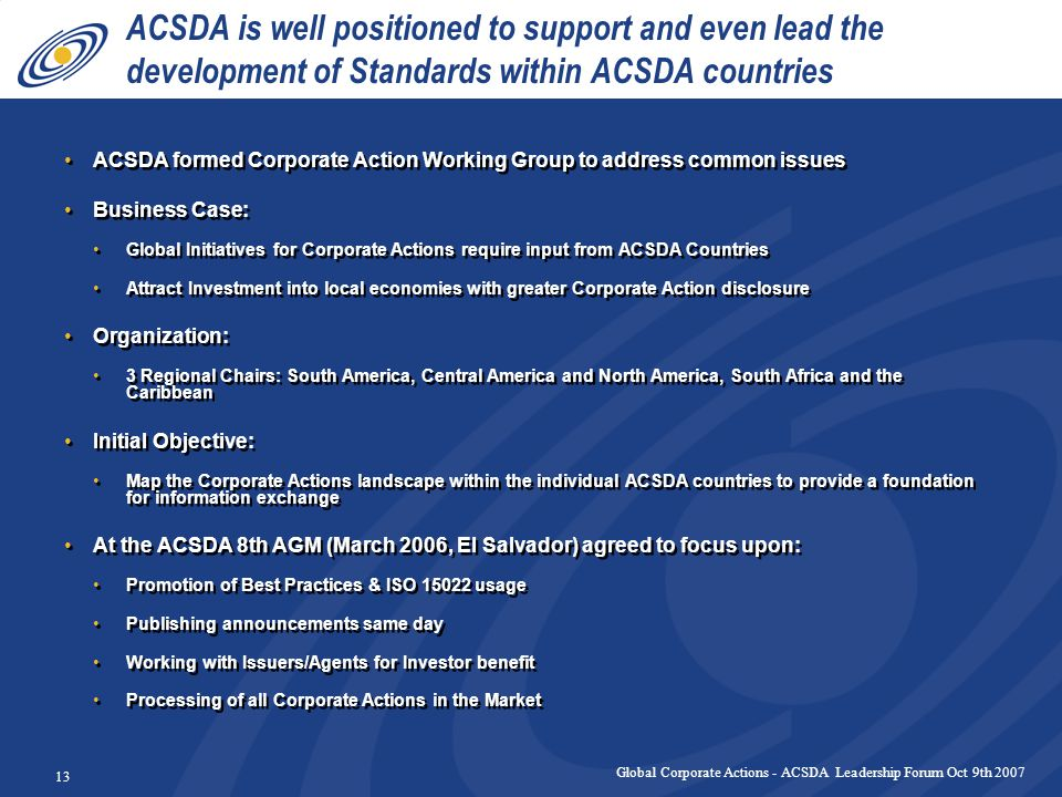 Global Corporate Actions - ACSDA Leadership Forum Oct 9th 2007 13 ACSDA is well positioned to support and even lead the development of Standards within ACSDA countries ACSDA formed Corporate Action Working Group to address common issues Business Case: Global Initiatives for Corporate Actions require input from ACSDA Countries Attract Investment into local economies with greater Corporate Action disclosure Organization: 3 Regional Chairs: South America, Central America and North America, South Africa and the Caribbean Initial Objective: Map the Corporate Actions landscape within the individual ACSDA countries to provide a foundation for information exchange At the ACSDA 8th AGM (March 2006, El Salvador) agreed to focus upon: Promotion of Best Practices & ISO 15022 usage Publishing announcements same day Working with Issuers/Agents for Investor benefit Processing of all Corporate Actions in the Market ACSDA formed Corporate Action Working Group to address common issues Business Case: Global Initiatives for Corporate Actions require input from ACSDA Countries Attract Investment into local economies with greater Corporate Action disclosure Organization: 3 Regional Chairs: South America, Central America and North America, South Africa and the Caribbean Initial Objective: Map the Corporate Actions landscape within the individual ACSDA countries to provide a foundation for information exchange At the ACSDA 8th AGM (March 2006, El Salvador) agreed to focus upon: Promotion of Best Practices & ISO 15022 usage Publishing announcements same day Working with Issuers/Agents for Investor benefit Processing of all Corporate Actions in the Market