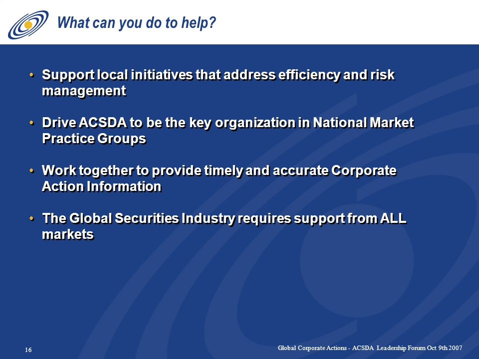Global Corporate Actions - ACSDA Leadership Forum Oct 9th 2007 16 What can you do to help.