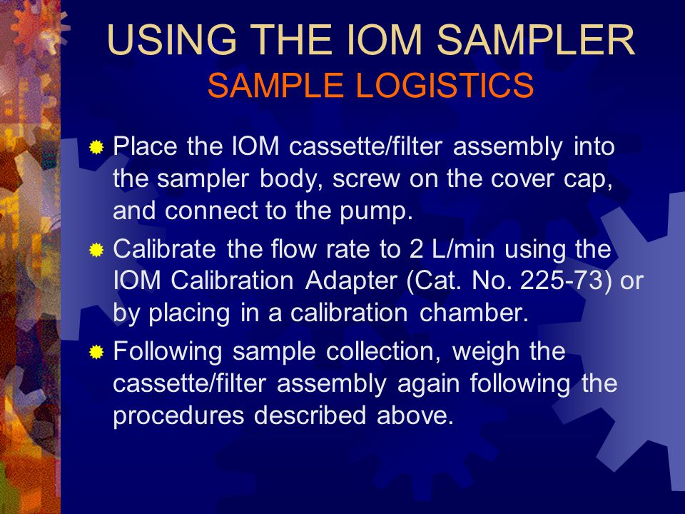 USING THE IOM SAMPLER SAMPLE LOGISTICS  Load a 25-mm filter into the cassette using forceps and wearing gloves.  Equilibrate the filter/cassette ass