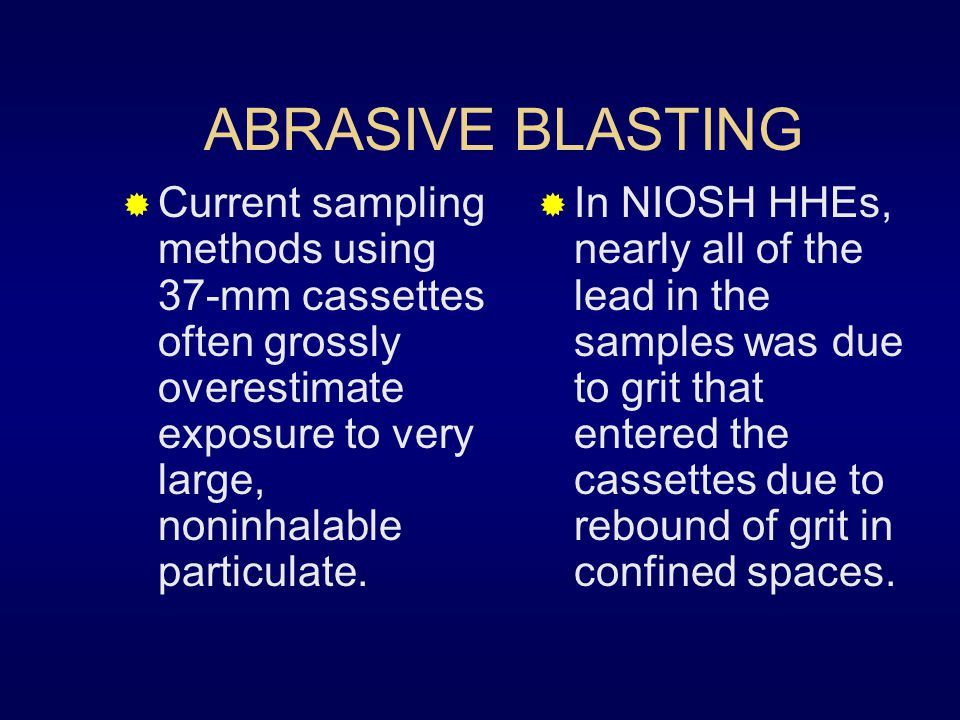 ABRASIVE BLASTING  A NIOSH Health Hazard Evaluation indicated that current methods do not provide reliable measurements of worker exposure to lead an
