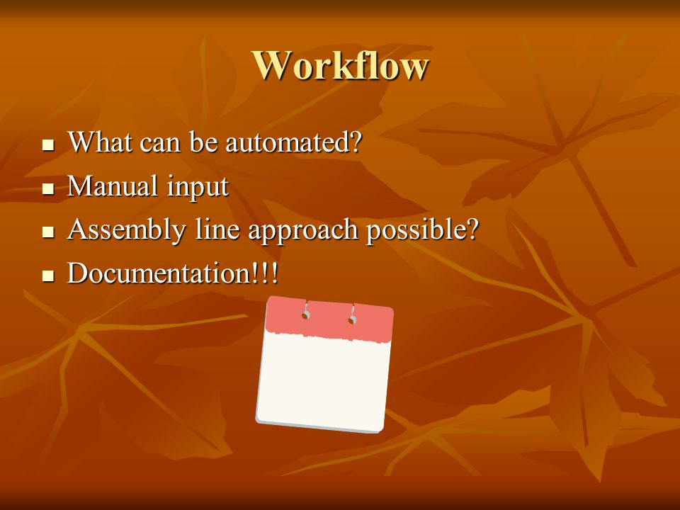 Workflow What can be automated? What can be automated? Manual input Manual input Assembly line approach possible? Assembly line approach possible? Doc