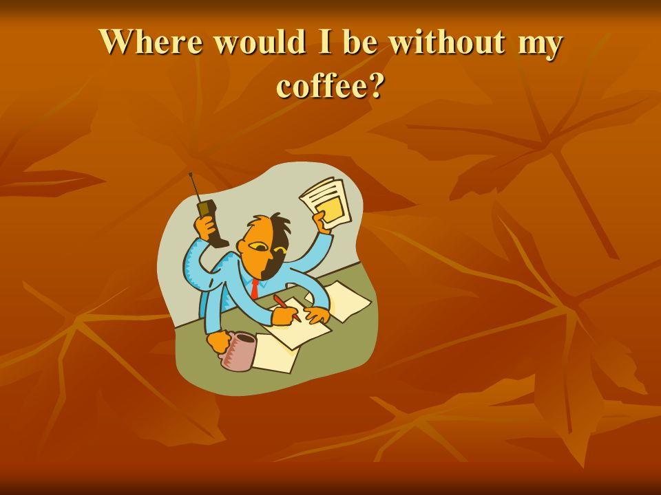 Where would I be without my coffee?