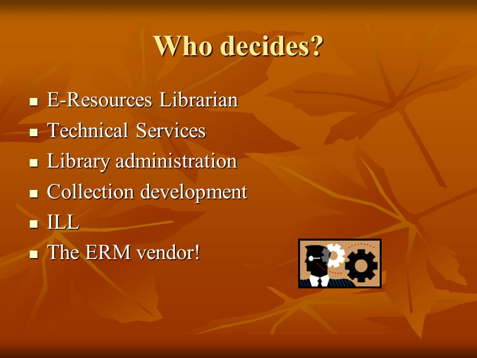Who decides? E-Resources Librarian E-Resources Librarian Technical Services Technical Services Library administration Library administration Collectio