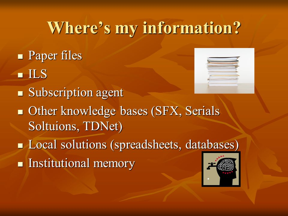 Where's my information? Paper files Paper files ILS ILS Subscription agent Subscription agent Other knowledge bases (SFX, Serials Soltuions, TDNet) Ot