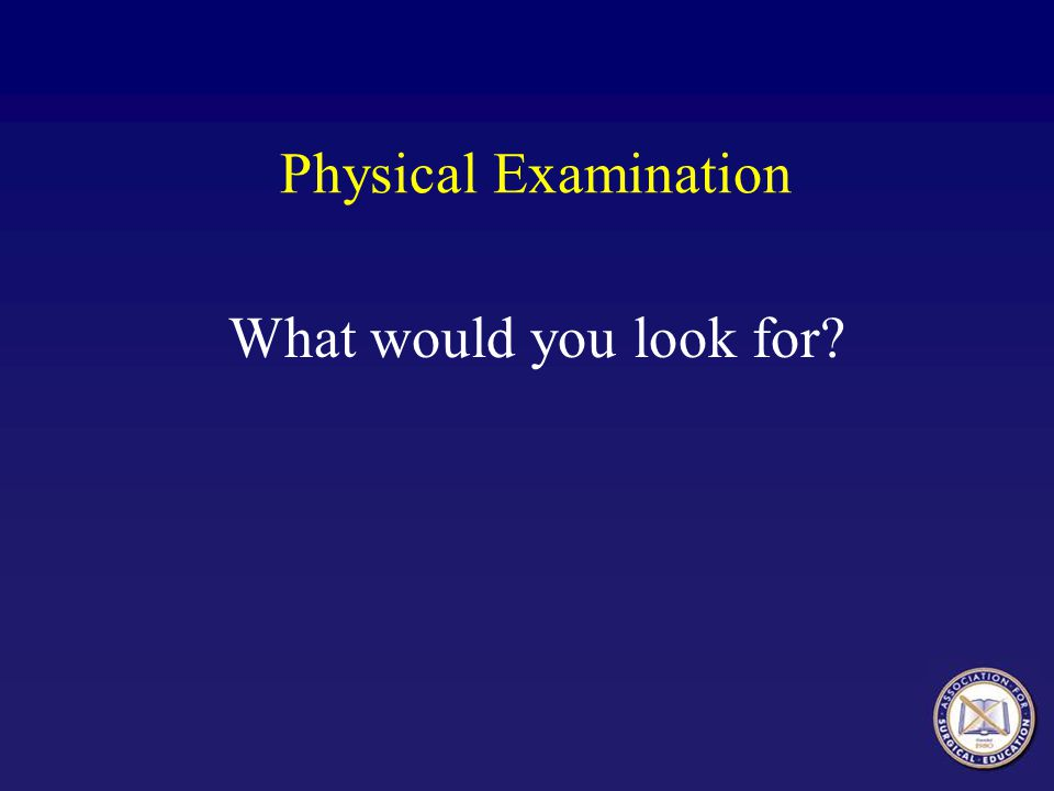 Physical Examination What would you look for?