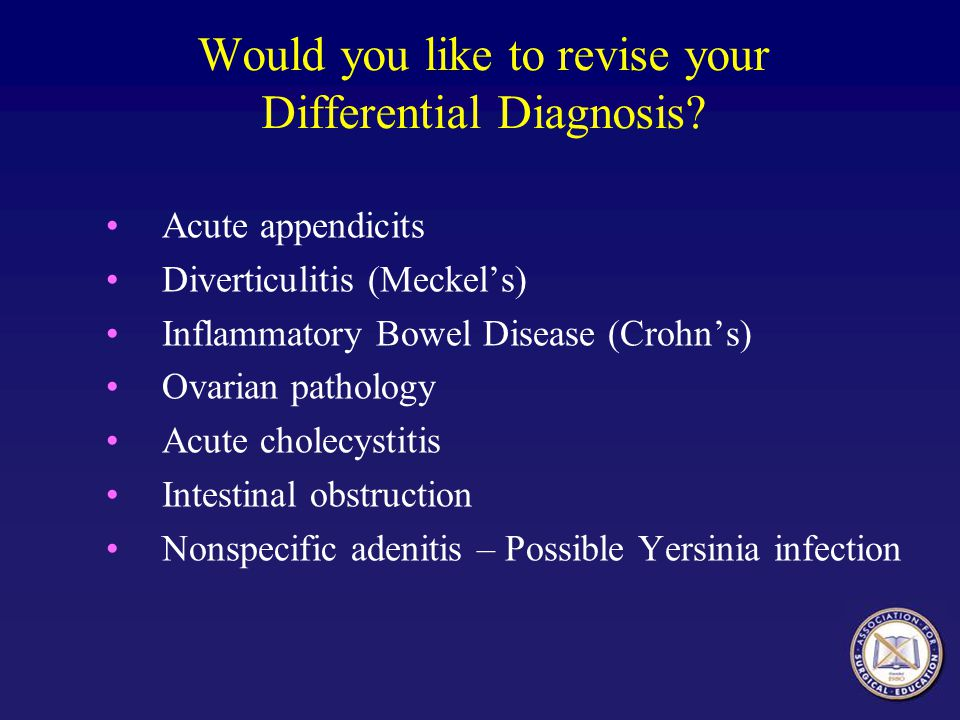 Acute appendicits Diverticulitis (Meckel's) Inflammatory Bowel Disease (Crohn's) Ovarian pathology Acute cholecystitis Intestinal obstruction Nonspecific adenitis – Possible Yersinia infection