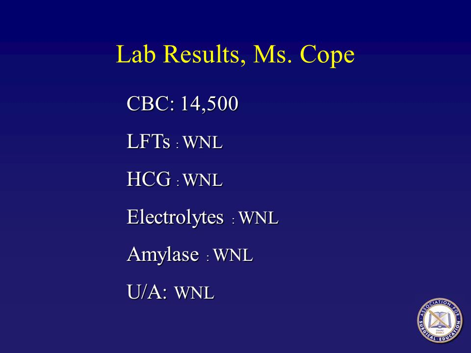 Lab Results, Ms. Cope CBC: 14,500 LFTs : WNL HCG : WNL Electrolytes : WNL Amylase : WNL U/A: WNL