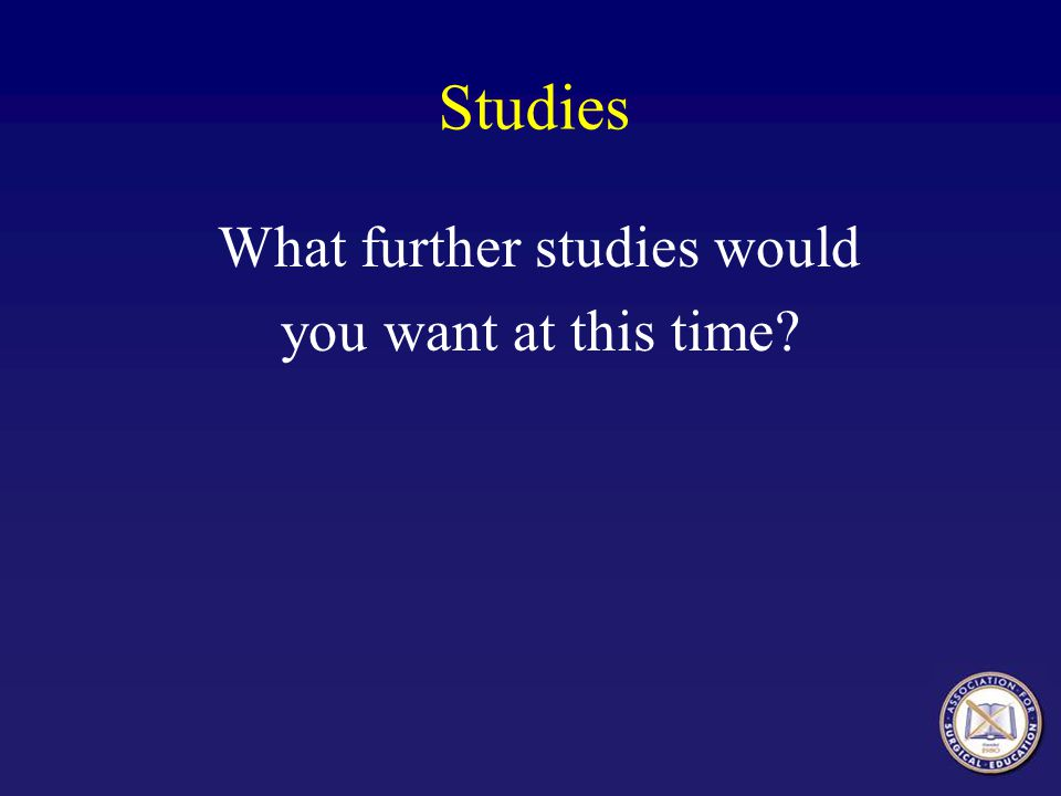 Studies What further studies would you want at this time?