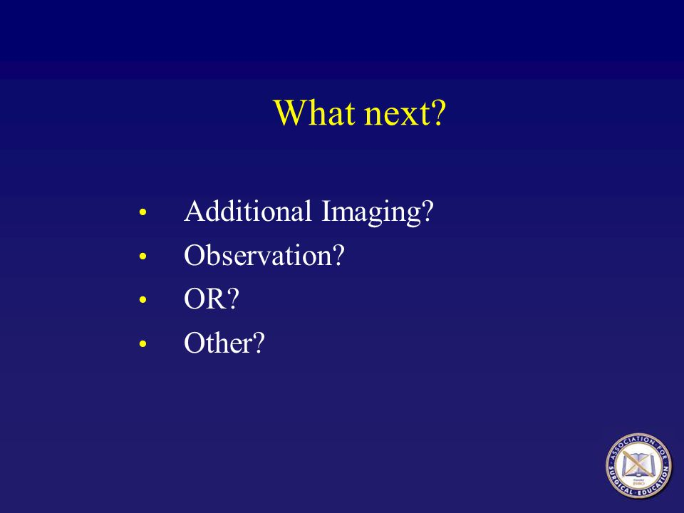 What next? Additional Imaging? Observation? OR? Other?