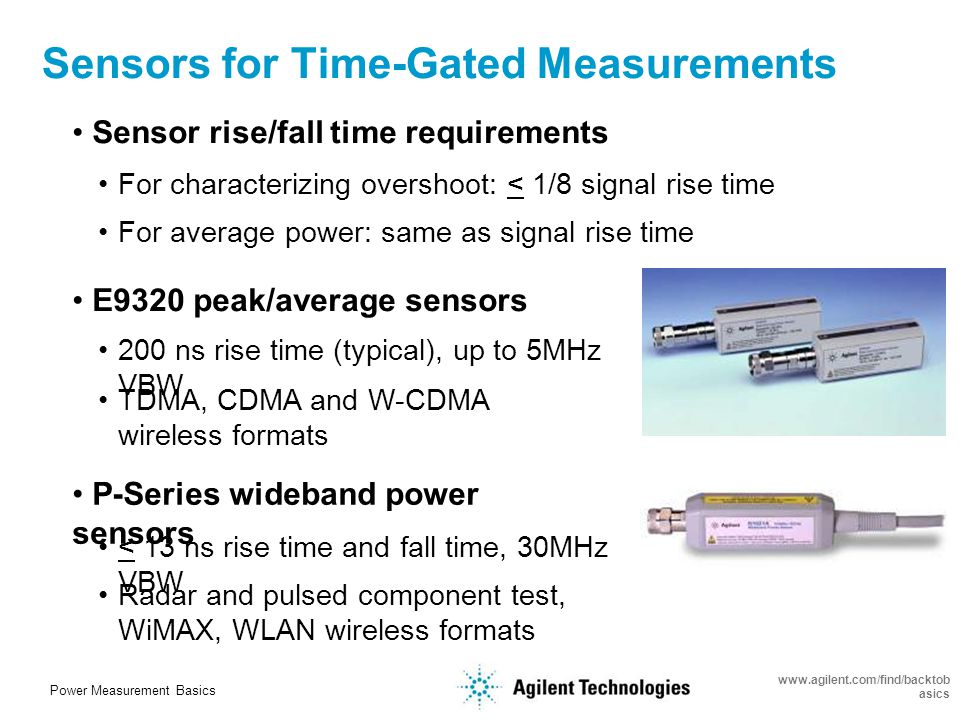 Power Measurement Basics www.agilent.com/find/backtob asics Time-Gated Power Measurements EDGE signal (GSM) Peak, average and peak-to-average ratio of a single burst Optimize for 'burst' type of signals such as EDGE, WiMAX, WLAN