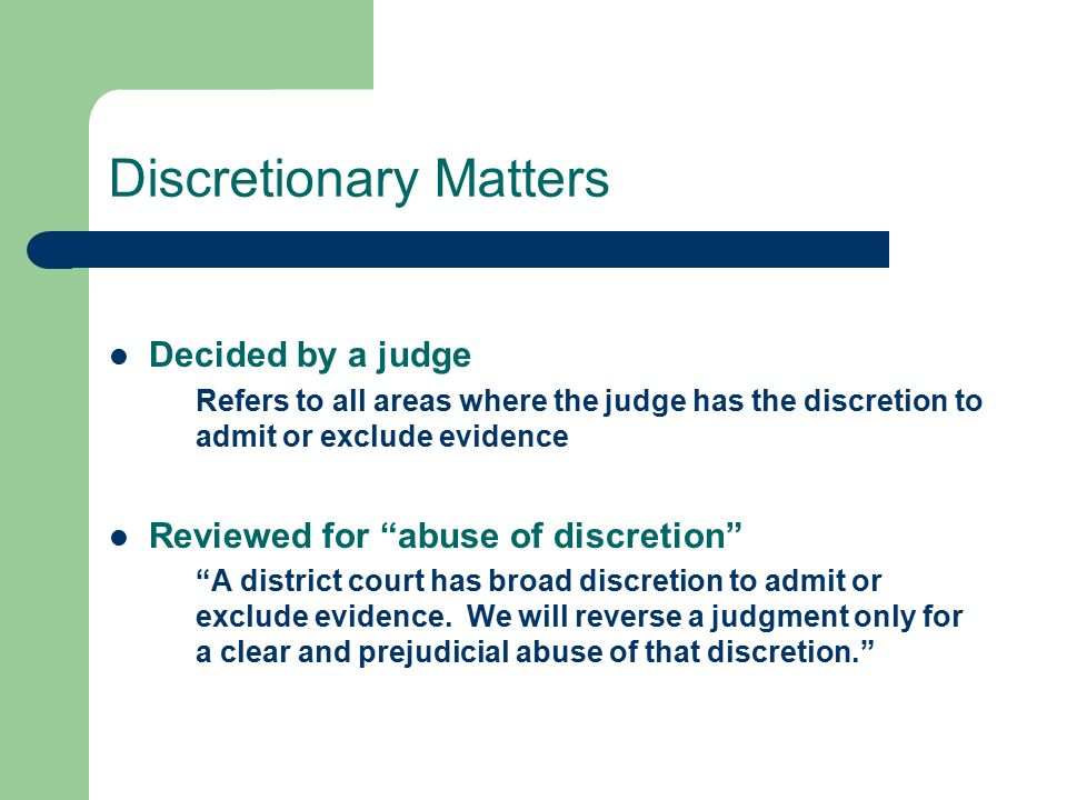Discretionary Matters Decided by a judge Refers to all areas where the judge has the discretion to admit or exclude evidence Reviewed for abuse of discretion A district court has broad discretion to admit or exclude evidence.