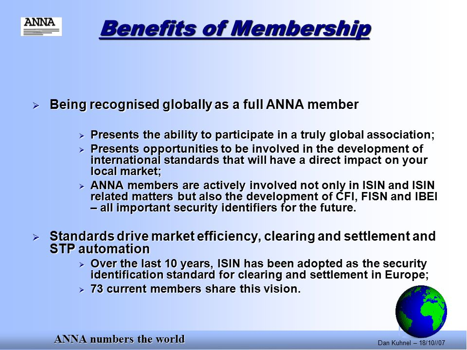ANNA numbers the world Dan Kuhnel – 18/10//07 Benefits of Membership  Being recognised globally as a full ANNA member  Presents the ability to participate in a truly global association;  Presents opportunities to be involved in the development of international standards that will have a direct impact on your local market;  ANNA members are actively involved not only in ISIN and ISIN related matters but also the development of CFI, FISN and IBEI – all important security identifiers for the future.