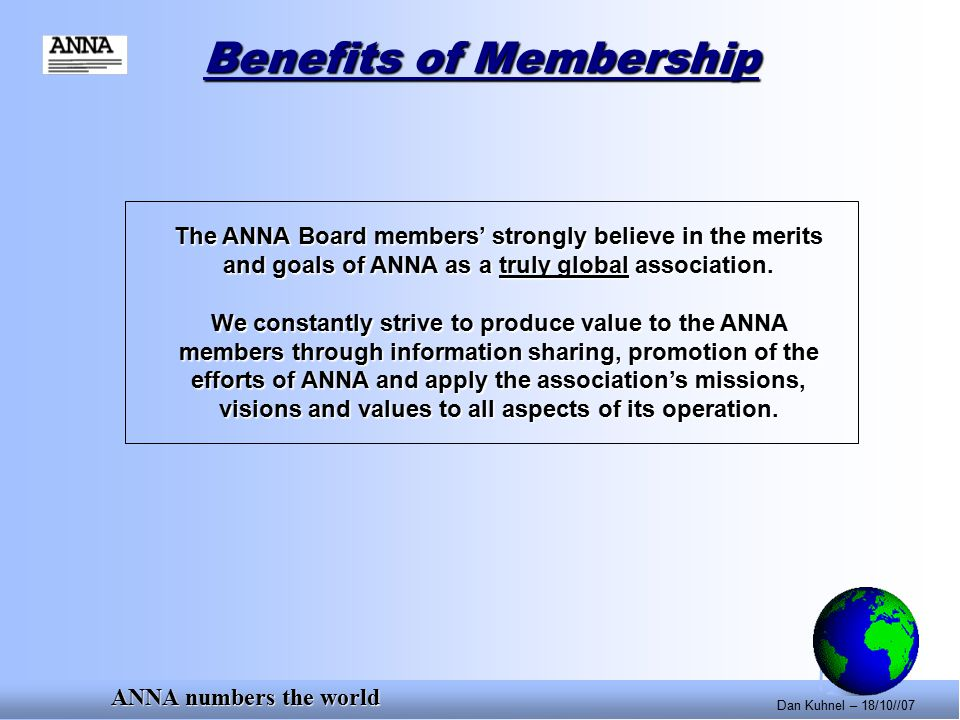 ANNA numbers the world Dan Kuhnel – 18/10//07 Benefits of Membership The ANNA Board members' strongly believe in the merits and goals of ANNA as a truly global association.