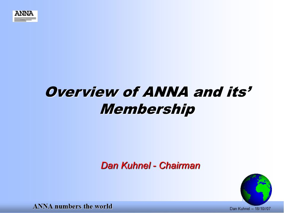 ANNA numbers the world Dan Kuhnel – 18/10//07 Overview of ANNA and its' Membership Dan Kuhnel - Chairman