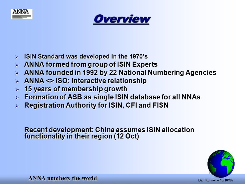 ANNA numbers the world Dan Kuhnel – 18/10//07 Overview  ISIN Standard was developed in the 1970's  ANNA formed from group of ISIN Experts  ANNA founded in 1992 by 22 National Numbering Agencies  ANNA <> ISO: interactive relationship  15 years of membership growth  Formation of ASB as single ISIN database for all NNAs  Registration Authority for ISIN, CFI and FISN Recent development: China assumes ISIN allocation functionality in their region (12 Oct)