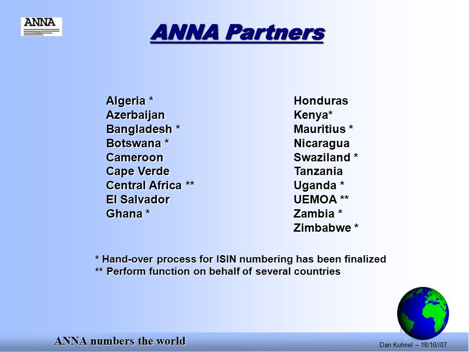 ANNA numbers the world Dan Kuhnel – 18/10//07 Algeria *Honduras AzerbaijanKenya* Bangladesh *Mauritius * Botswana *Nicaragua CameroonSwaziland * Cape VerdeTanzania Central Africa **Uganda * El SalvadorUEMOA ** Ghana *Zambia * Zimbabwe * * Hand-over process for ISIN numbering has been finalized ** Perform function on behalf of several countries ANNA Partners