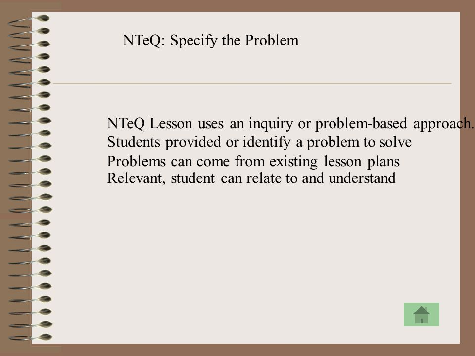 NTeQ: Specify the Problem NTeQ Lesson uses an inquiry or problem-based approach. Students provided or identify a problem to solve Problems can come fr