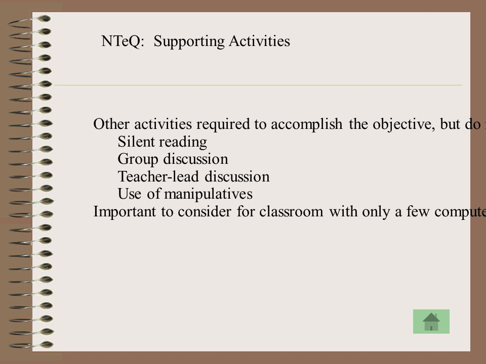 NTeQ: Supporting Activities Other activities required to accomplish the objective, but do not require use of the computer Silent reading Group discuss