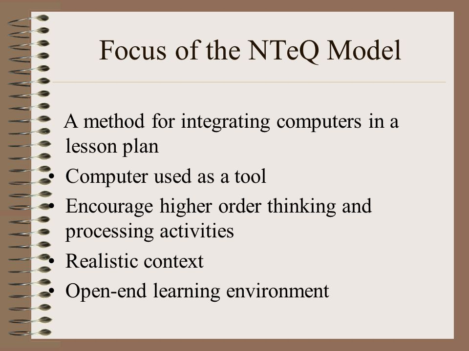 Focus of the NTeQ Model A method for integrating computers in a lesson plan Computer used as a tool Encourage higher order thinking and processing act