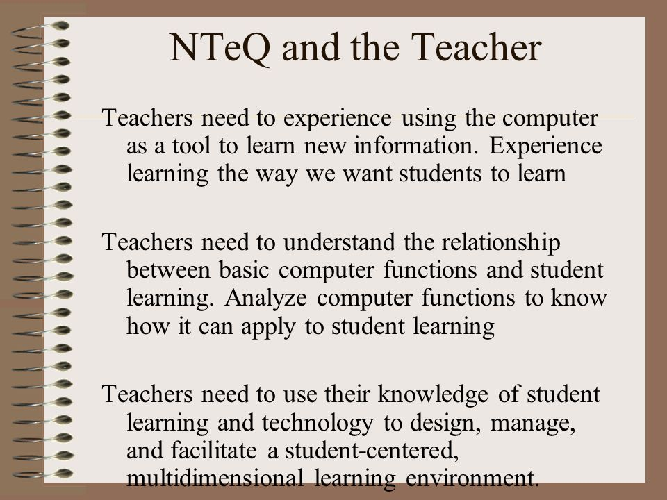 NTeQ and the Teacher Teachers need to experience using the computer as a tool to learn new information. Experience learning the way we want students t