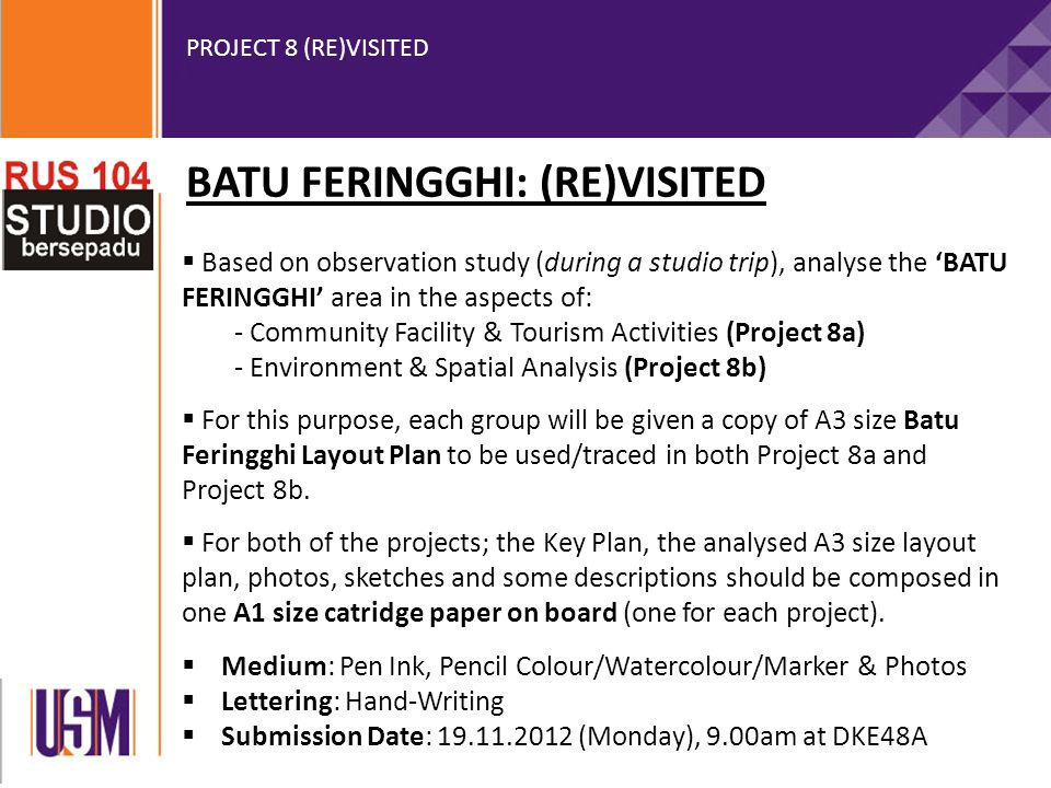 PROJECT 8 (RE)VISITED BATU FERINGGHI: (RE)VISITED  Based on observation study (during a studio trip), analyse the 'BATU FERINGGHI' area in the aspects of: - Community Facility & Tourism Activities (Project 8a) - Environment & Spatial Analysis (Project 8b)  For this purpose, each group will be given a copy of A3 size Batu Feringghi Layout Plan to be used/traced in both Project 8a and Project 8b.