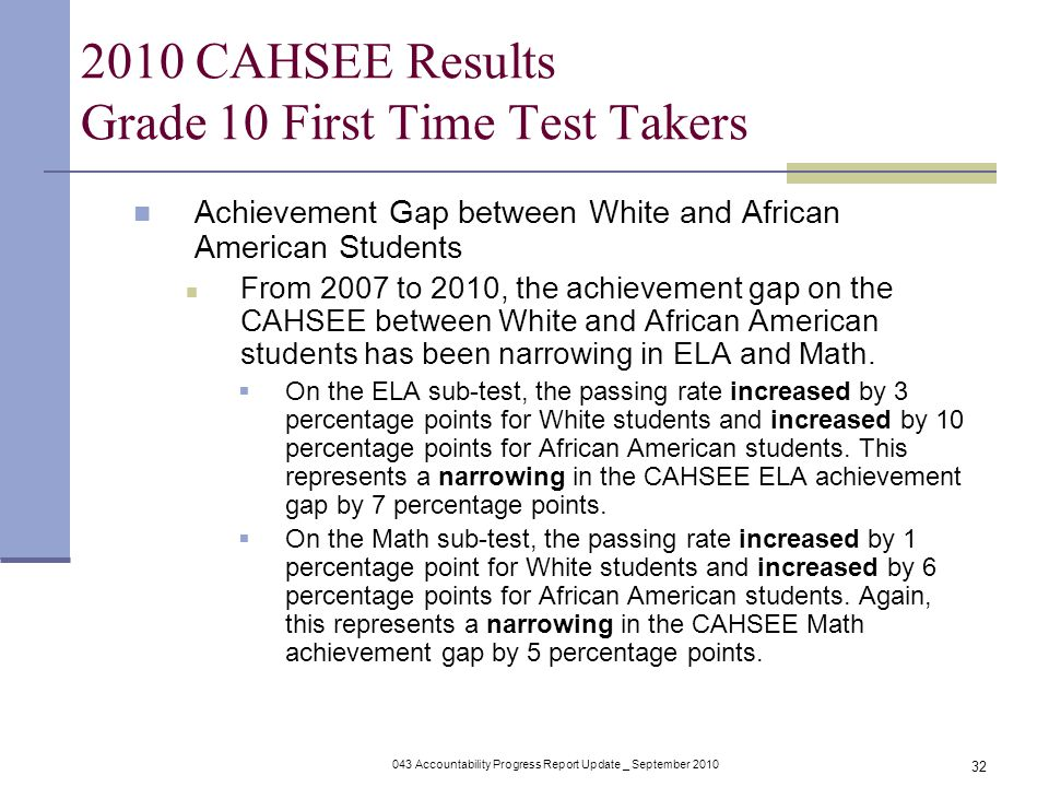 043 Accountability Progress Report Update _ September CAHSEE Results Grade 10 First Time Test Takers Achievement Gap between White and African American Students From 2007 to 2010, the achievement gap on the CAHSEE between White and African American students has been narrowing in ELA and Math.