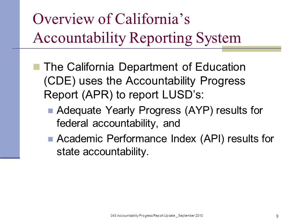 043 Accountability Progress Report Update _ September Overview of California's Accountability Reporting System The California Department of Education (CDE) uses the Accountability Progress Report (APR) to report LUSD's: Adequate Yearly Progress (AYP) results for federal accountability, and Academic Performance Index (API) results for state accountability.