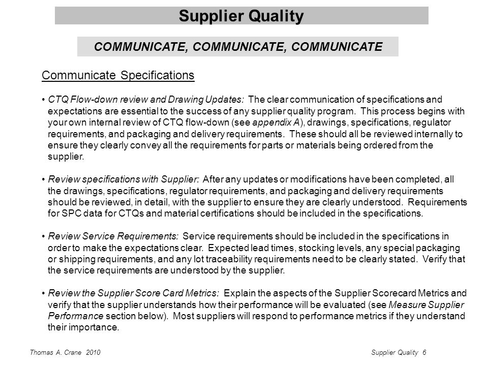 Thomas A. Crane 2010Supplier Quality 6 Supplier Quality Communicate Specifications CTQ Flow-down review and Drawing Updates: The clear communication o