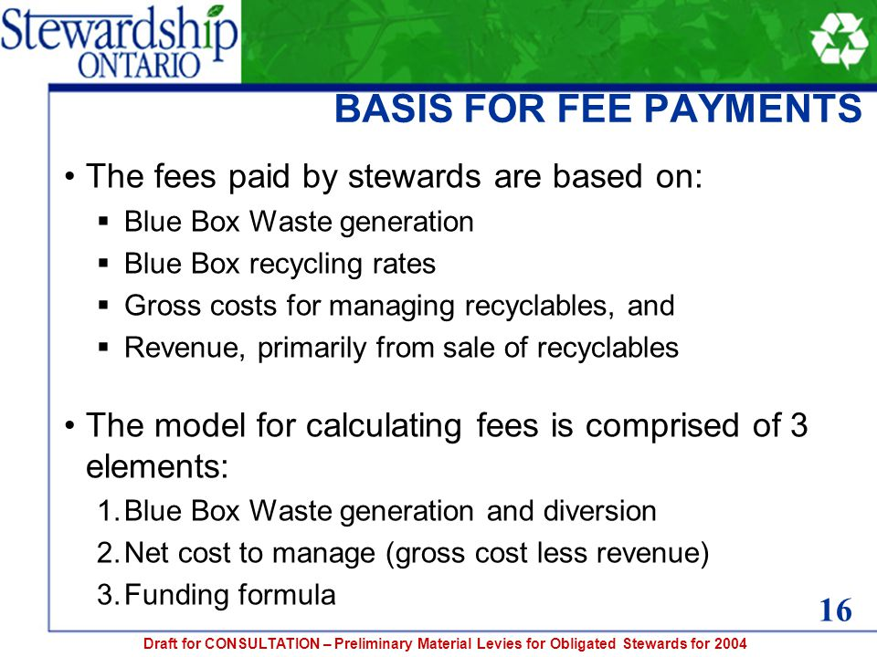 Draft for CONSULTATION – Preliminary Material Levies for Obligated Stewards for 2004 BASIS FOR FEE PAYMENTS The fees paid by stewards are based on:  Blue Box Waste generation  Blue Box recycling rates  Gross costs for managing recyclables, and  Revenue, primarily from sale of recyclables The model for calculating fees is comprised of 3 elements: 1.Blue Box Waste generation and diversion 2.Net cost to manage (gross cost less revenue) 3.Funding formula 16