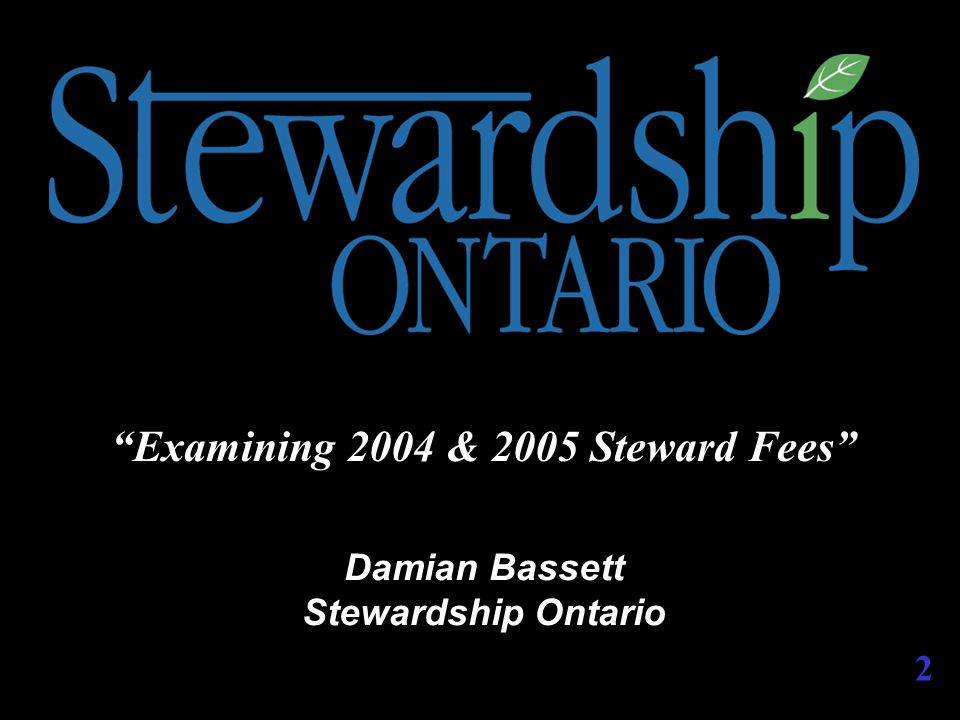 TODAY'S AGENDA 1:30 – 1:35 Welcome Damian Bassett – Stewardship Ontario 1:35 – 1:45 Examining 2004 & 2005 Steward Fees Derek Stephenson – Stewardship Ontario 1:45 – 2:40 Preliminary Fees for 2004 Guy Perry – Stewardship Ontario Cost Allocation Project Dan Lantz – MacViro 2:40 – 3:25 Question Period Derek Stephenson Guy Perry 3:25 – 3:30 Closing Remarks Damian Bassett 3
