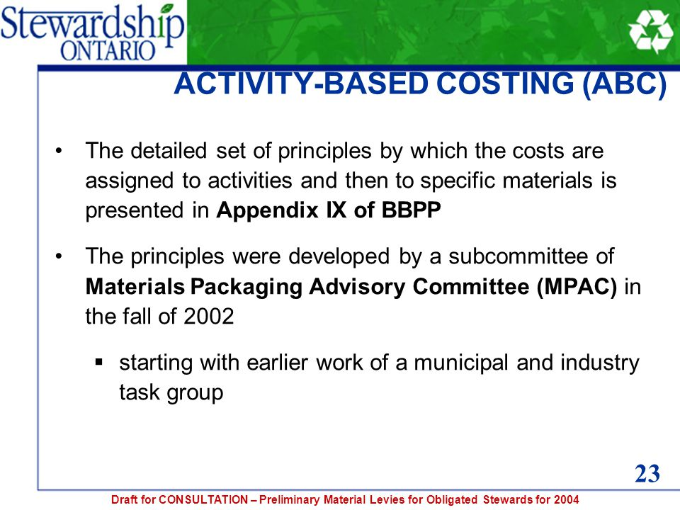 Draft for CONSULTATION – Preliminary Material Levies for Obligated Stewards for 2004 ACTIVITY-BASED COSTING (ABC) The detailed set of principles by which the costs are assigned to activities and then to specific materials is presented in Appendix IX of BBPP The principles were developed by a subcommittee of Materials Packaging Advisory Committee (MPAC) in the fall of 2002  starting with earlier work of a municipal and industry task group 23