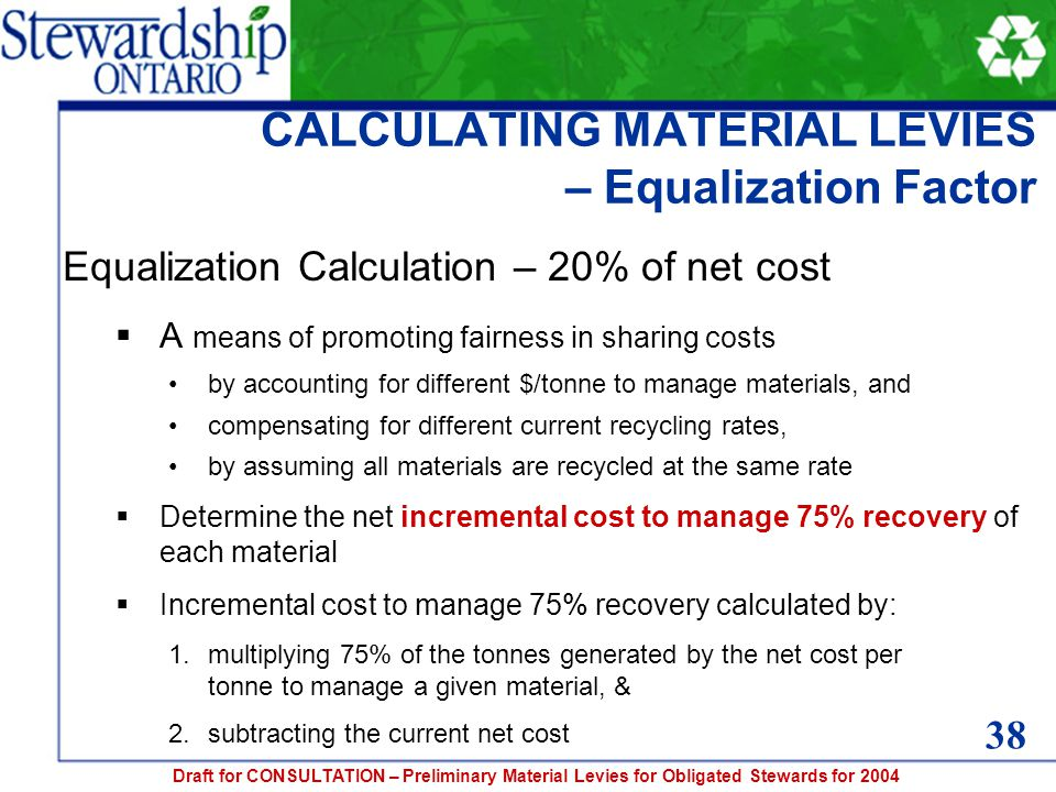 Draft for CONSULTATION – Preliminary Material Levies for Obligated Stewards for 2004 CALCULATING MATERIAL LEVIES – Equalization Factor Equalization Calculation – 20% of net cost  A means of promoting fairness in sharing costs by accounting for different $/tonne to manage materials, and compensating for different current recycling rates, by assuming all materials are recycled at the same rate  Determine the net incremental cost to manage 75% recovery of each material  Incremental cost to manage 75% recovery calculated by: 1.multiplying 75% of the tonnes generated by the net cost per tonne to manage a given material, & 2.subtracting the current net cost 38
