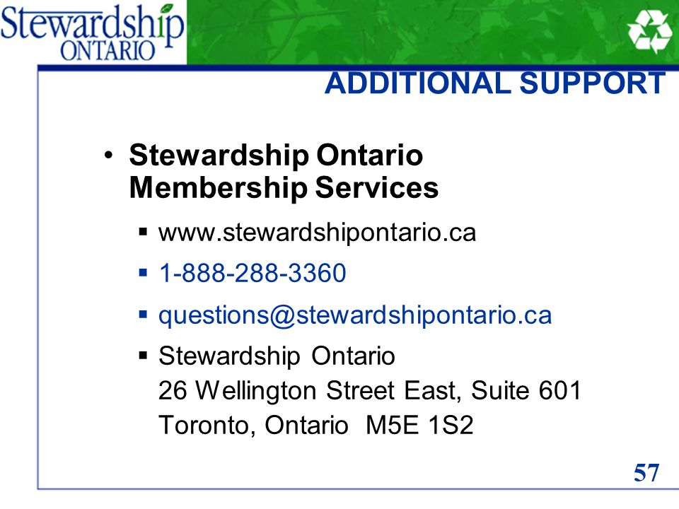 ADDITIONAL SUPPORT Stewardship Ontario Membership Services  www.stewardshipontario.ca  1-888-288-3360  questions@stewardshipontario.ca  Stewardship Ontario 26 Wellington Street East, Suite 601 Toronto, Ontario M5E 1S2 57