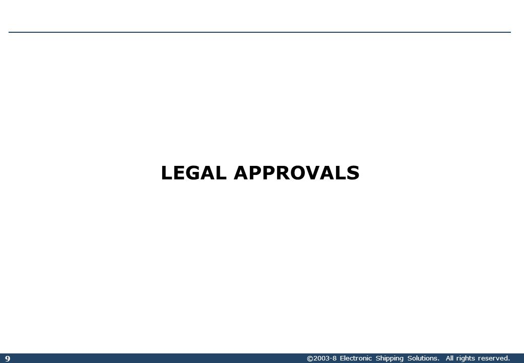 ©2003-8 Electronic Shipping Solutions. All rights reserved. 9 LEGAL APPROVALS