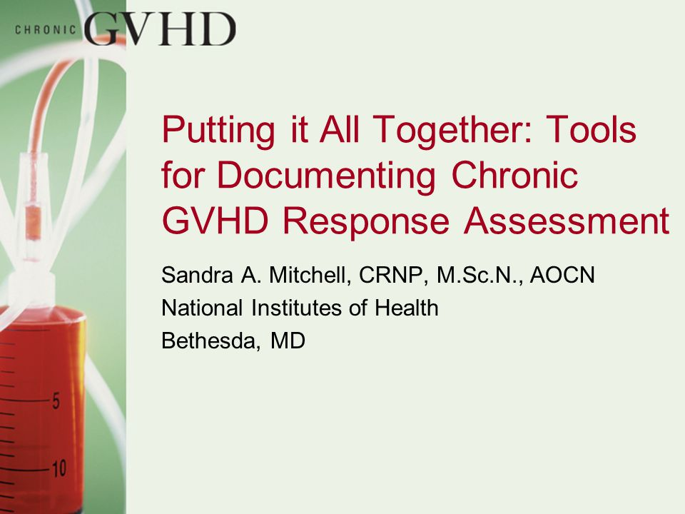 Putting it All Together: Tools for Documenting Chronic GVHD Response Assessment Sandra A. Mitchell, CRNP, M.Sc.N., AOCN National Institutes of Health