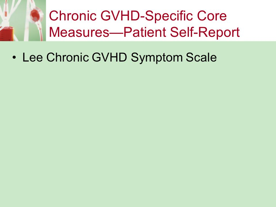 Chronic GVHD Non-Specific Ancillary Measures—Clinician Assessed –Weight –Functional Performance (2 minute walk and grip strength) –Karnofsky/Lansky Performance Status –Range of motion (attach physical therapy report