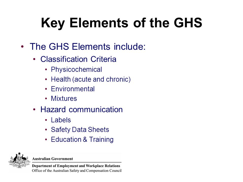 Key Elements of the GHS The GHS Elements include: Classification Criteria Physicochemical Health (acute and chronic) Environmental Mixtures Hazard com