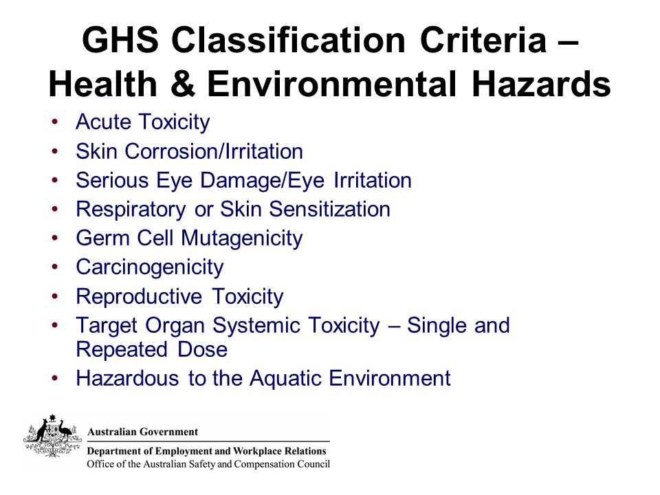 GHS Classification Criteria – Health & Environmental Hazards Acute Toxicity Skin Corrosion/Irritation Serious Eye Damage/Eye Irritation Respiratory or Skin Sensitization Germ Cell Mutagenicity Carcinogenicity Reproductive Toxicity Target Organ Systemic Toxicity – Single and Repeated Dose Hazardous to the Aquatic Environment