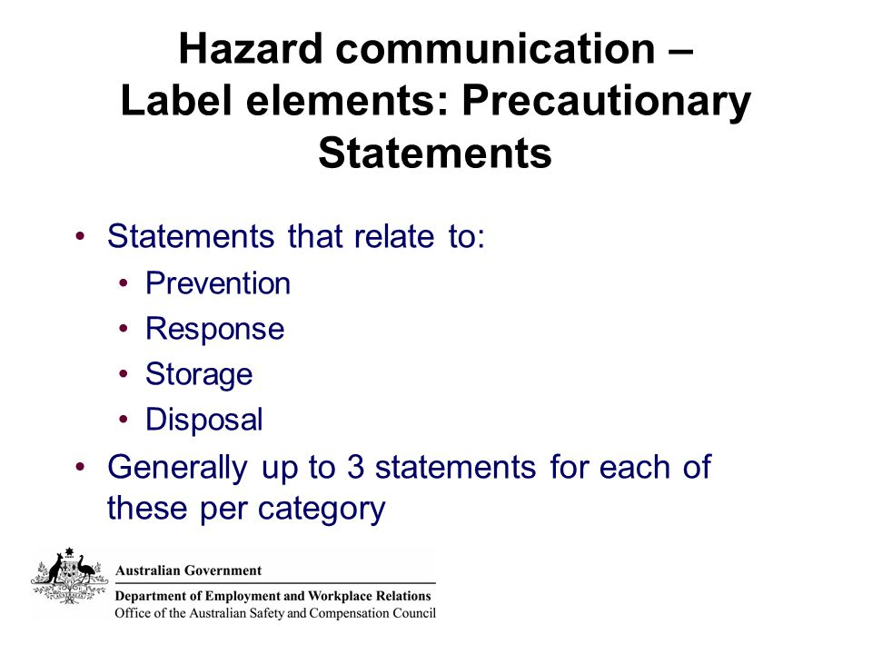 Hazard communication – Label elements: Precautionary Statements Statements that relate to: Prevention Response Storage Disposal Generally up to 3 statements for each of these per category