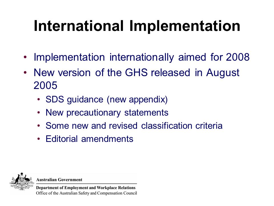 International Implementation Implementation internationally aimed for 2008 New version of the GHS released in August 2005 SDS guidance (new appendix)