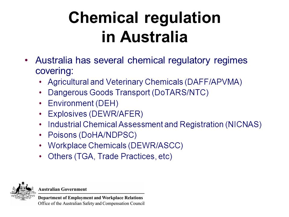 Chemical regulation in Australia Australia has several chemical regulatory regimes covering: Agricultural and Veterinary Chemicals (DAFF/APVMA) Dangerous Goods Transport (DoTARS/NTC) Environment (DEH) Explosives (DEWR/AFER) Industrial Chemical Assessment and Registration (NICNAS) Poisons (DoHA/NDPSC) Workplace Chemicals (DEWR/ASCC) Others (TGA, Trade Practices, etc)