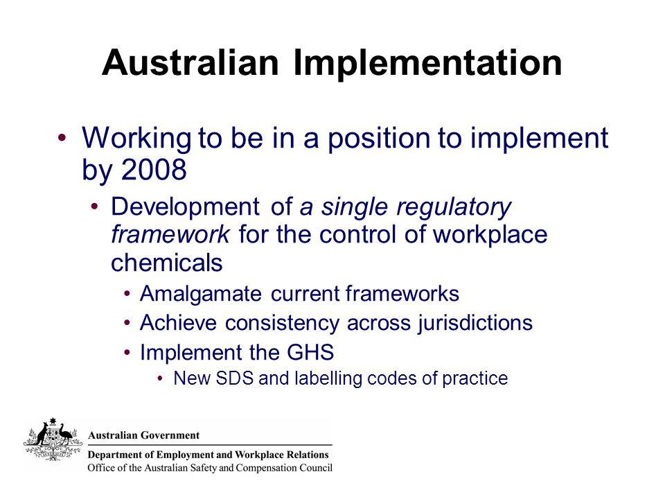 Australian Implementation Working to be in a position to implement by 2008 Development of a single regulatory framework for the control of workplace chemicals Amalgamate current frameworks Achieve consistency across jurisdictions Implement the GHS New SDS and labelling codes of practice