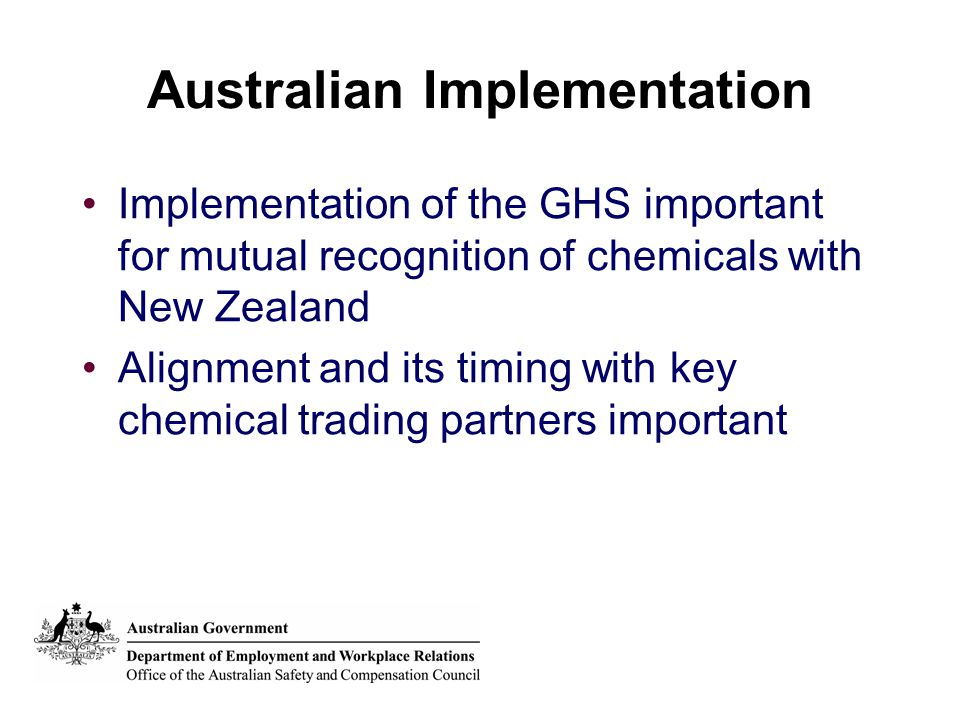 Australian Implementation Implementation of the GHS important for mutual recognition of chemicals with New Zealand Alignment and its timing with key chemical trading partners important