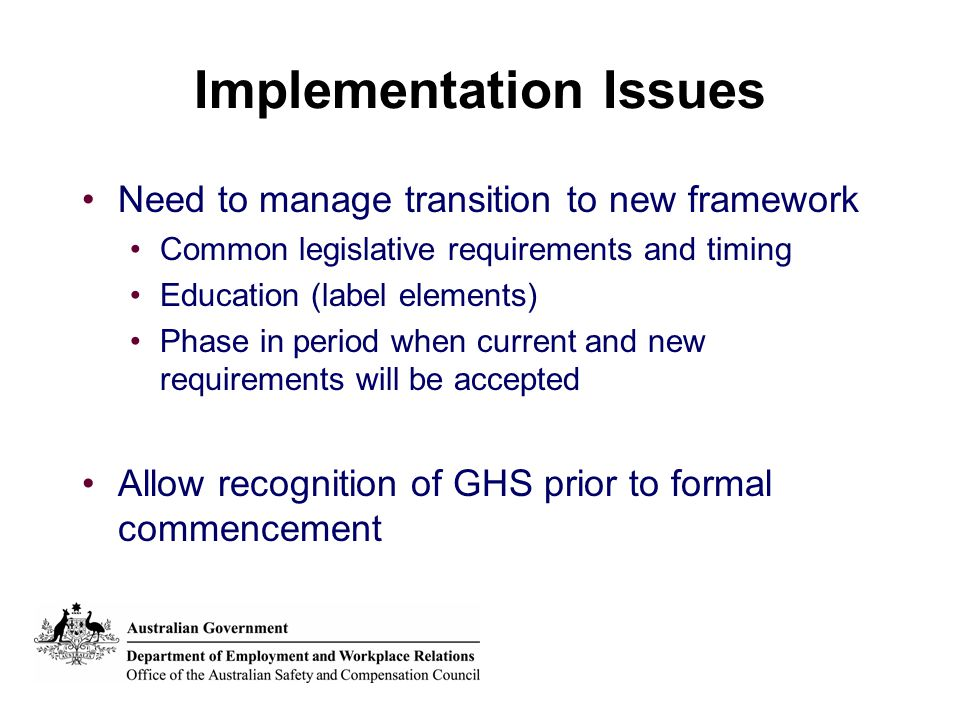 Implementation Issues Need to manage transition to new framework Common legislative requirements and timing Education (label elements) Phase in period when current and new requirements will be accepted Allow recognition of GHS prior to formal commencement