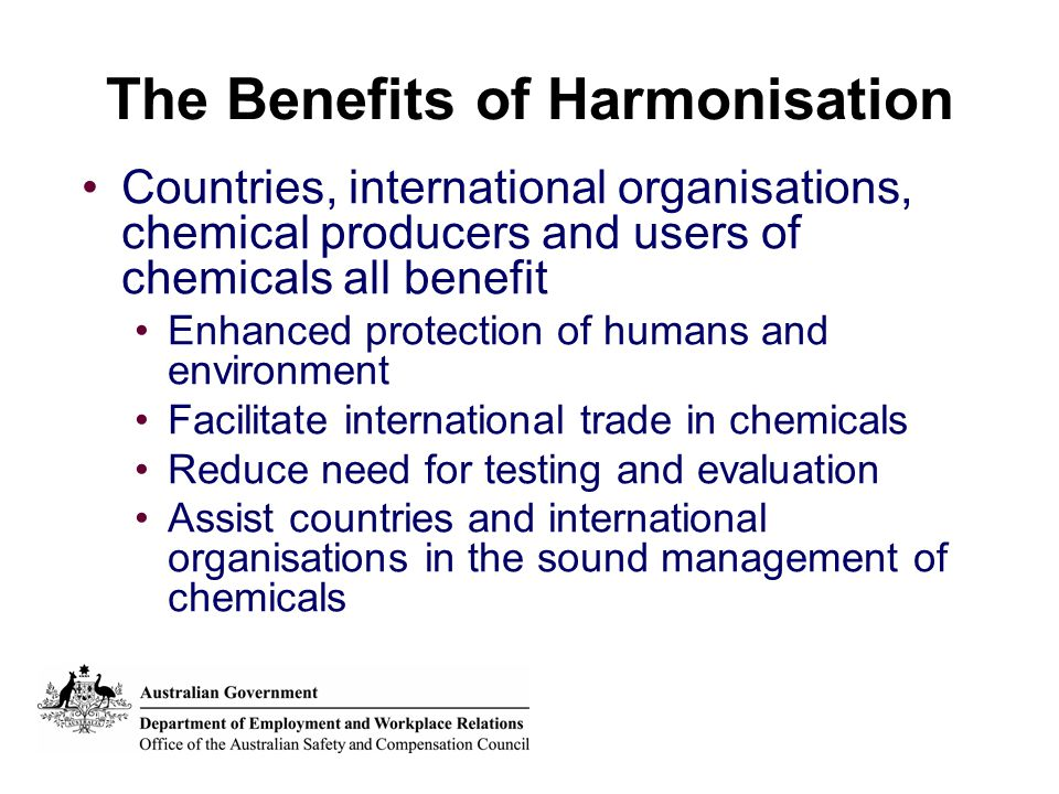 The Benefits of Harmonisation Countries, international organisations, chemical producers and users of chemicals all benefit Enhanced protection of hum