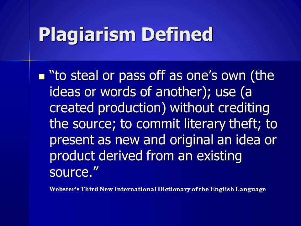 """Plagiarism Defined """"to steal or pass off as one's own (the ideas or words of another); use (a created production) without crediting the source; to com"""