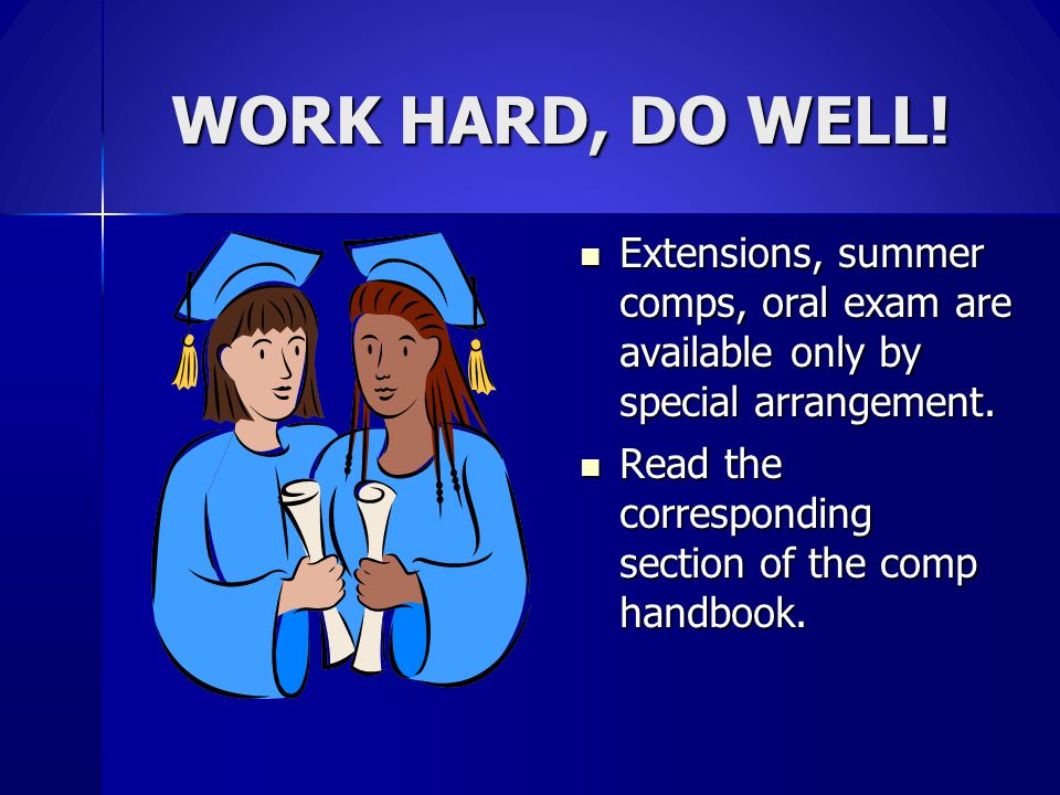 WORK HARD, DO WELL! Extensions, summer comps, oral exam are available only by special arrangement. Extensions, summer comps, oral exam are available o