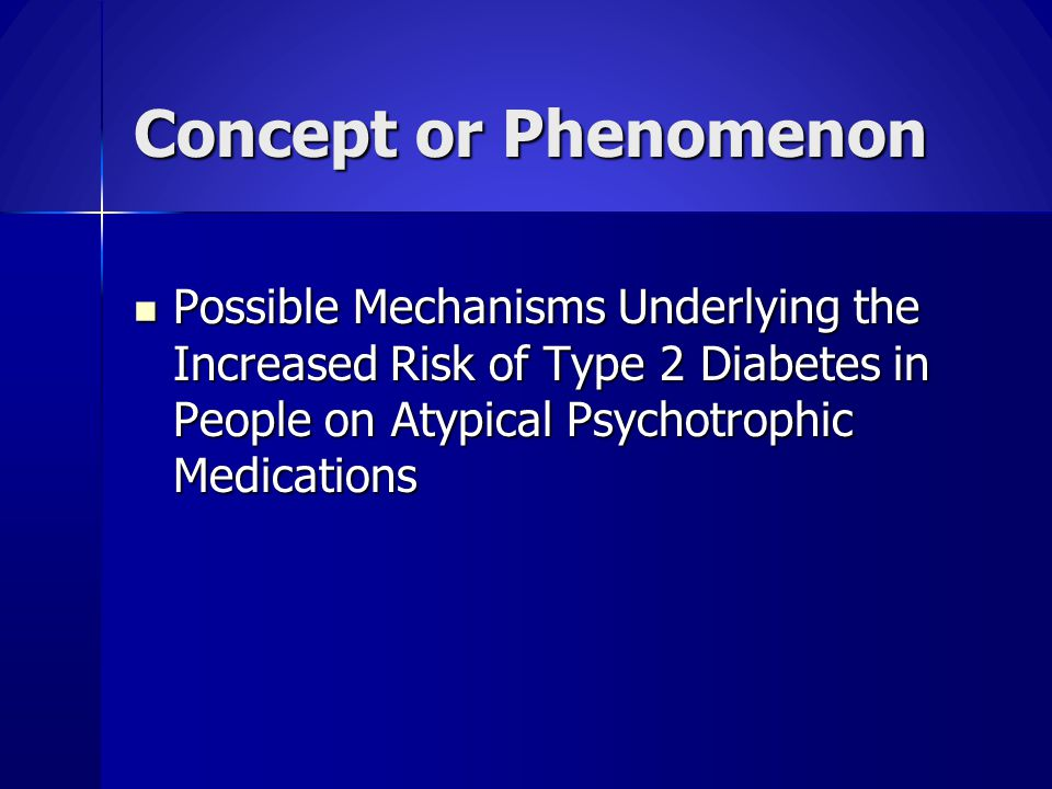 Concept or Phenomenon Possible Mechanisms Underlying the Increased Risk of Type 2 Diabetes in People on Atypical Psychotrophic Medications Possible Me