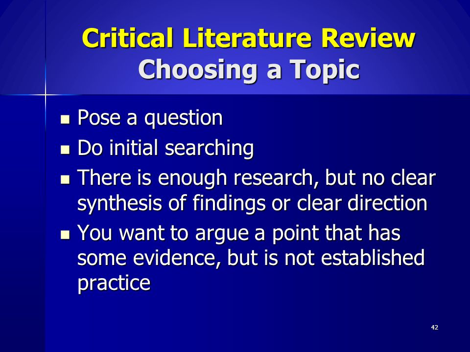 42 Critical Literature Review Choosing a Topic Pose a question Pose a question Do initial searching Do initial searching There is enough research, but