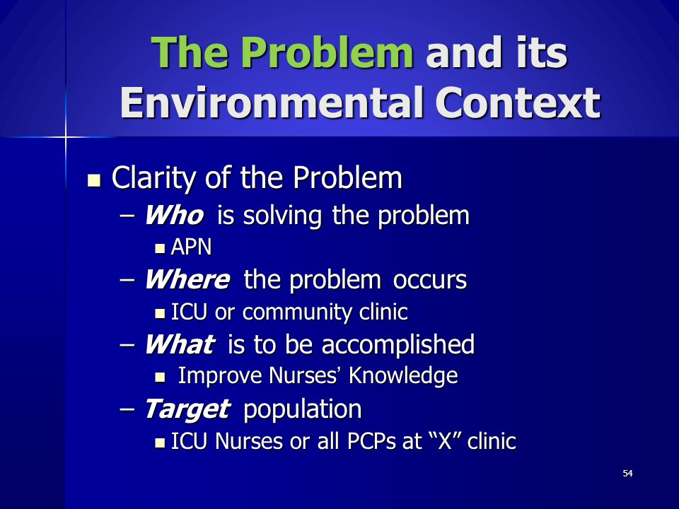 54 The Problem and its Environmental Context Clarity of the Problem Clarity of the Problem –Who is solving the problem APN APN –Where the problem occu